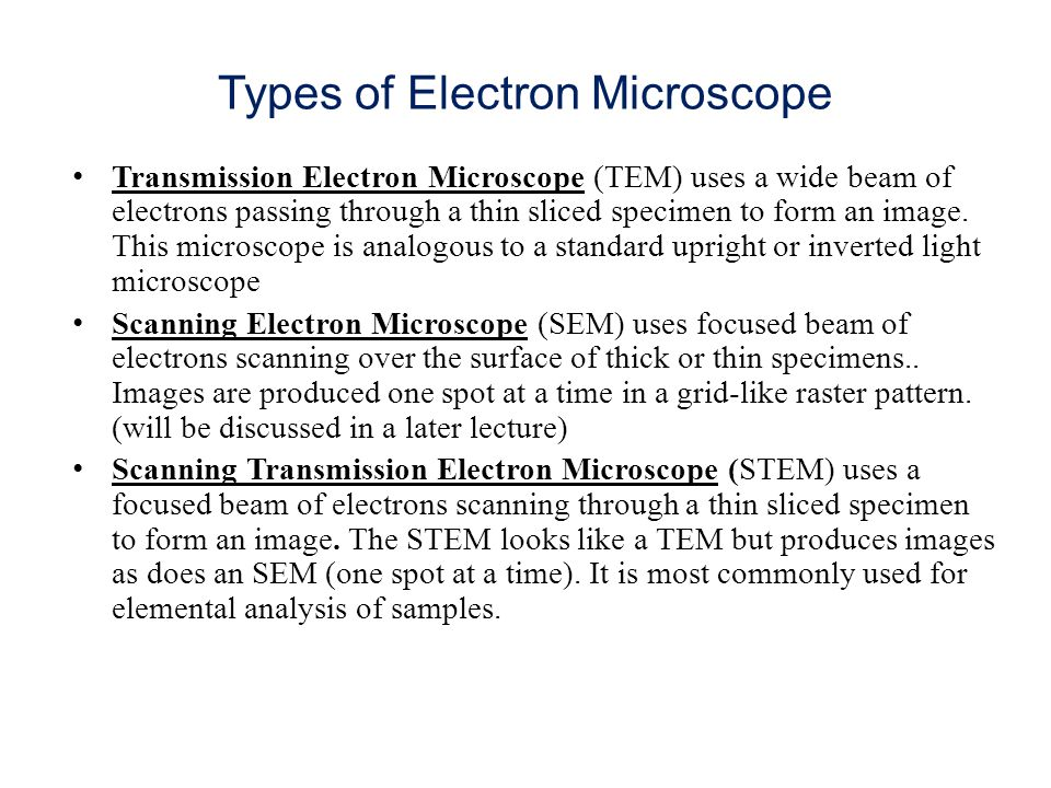Types of Electron Microscope Transmission Electron Microscope (TEM) uses a wide beam of electrons passing through a thin sliced specimen to form an image.
