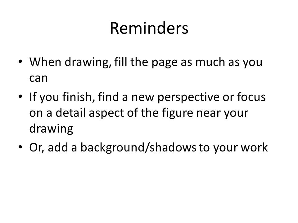 Reminders When drawing, fill the page as much as you can If you finish, find a new perspective or focus on a detail aspect of the figure near your drawing Or, add a background/shadows to your work