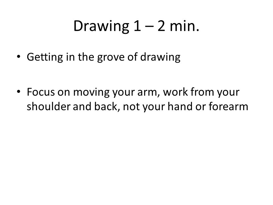 Drawing 1 – 2 min. Getting in the grove of drawing Focus on moving your arm, work from your shoulder and back, not your hand or forearm
