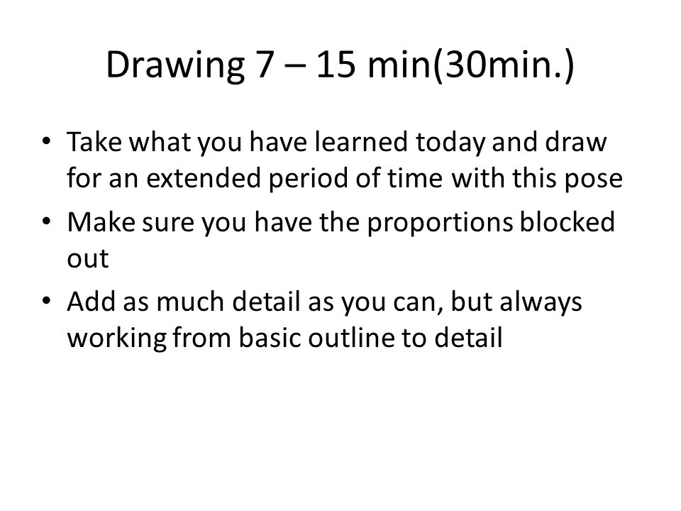 Drawing 7 – 15 min(30min.) Take what you have learned today and draw for an extended period of time with this pose Make sure you have the proportions