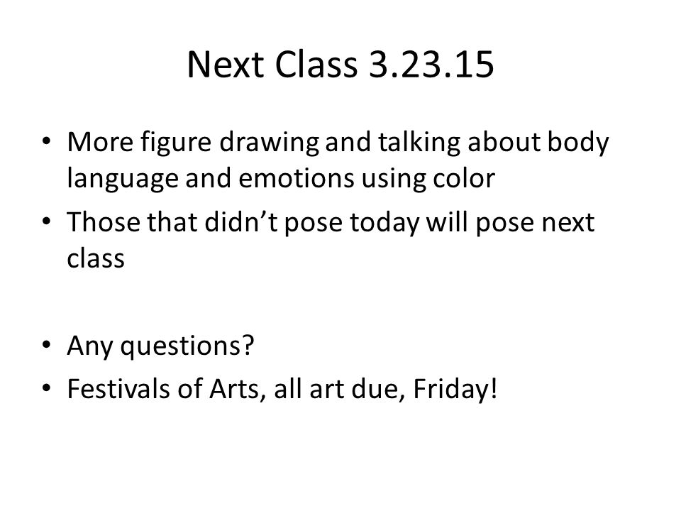 Next Class 3.23.15 More figure drawing and talking about body language and emotions using color Those that didn't pose today will pose next class Any questions.