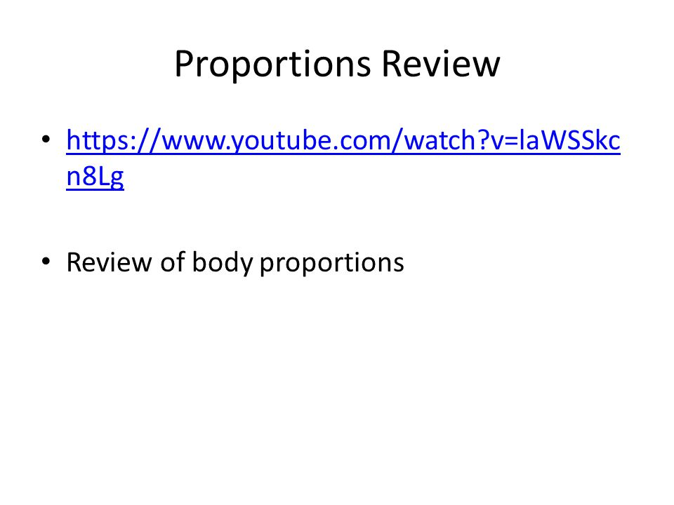 Proportions Review https://www.youtube.com/watch?v=laWSSkc n8Lg https://www.youtube.com/watch?v=laWSSkc n8Lg Review of body proportions