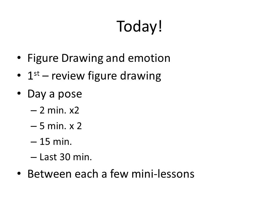 Today. Figure Drawing and emotion 1 st – review figure drawing Day a pose – 2 min.