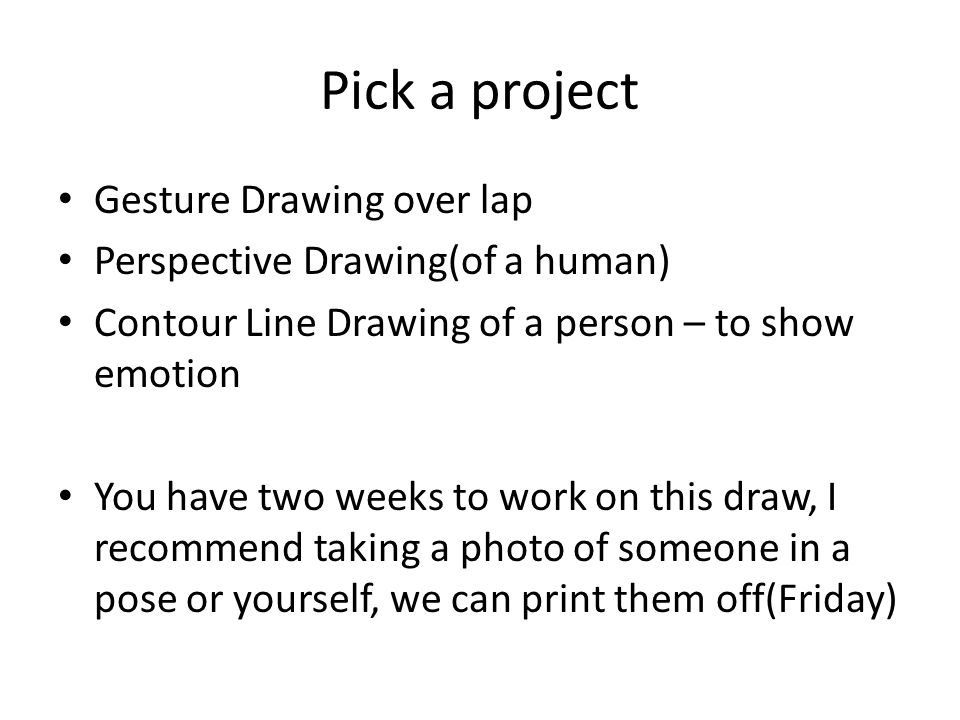 Pick a project Gesture Drawing over lap Perspective Drawing(of a human) Contour Line Drawing of a person – to show emotion You have two weeks to work on this draw, I recommend taking a photo of someone in a pose or yourself, we can print them off(Friday)