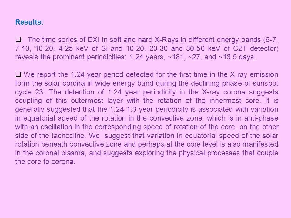 Results:  The time series of DXI in soft and hard X-Rays in different energy bands (6-7, 7-10, 10-20, 4-25 keV of Si and 10-20, 20-30 and 30-56 keV of CZT detector) reveals the prominent periodicities: 1.24 years, ~181, ~27, and ~13.5 days.