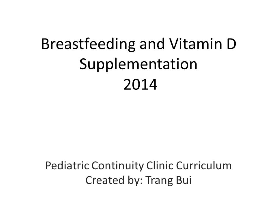 Objectives Understand the clinical presentation of vitamin D deficiency in the neonatal period Describe current recommendations for vitamin D supplementation in breastfeeding Learn anticipatory guidance regarding Vitamin D supplementation