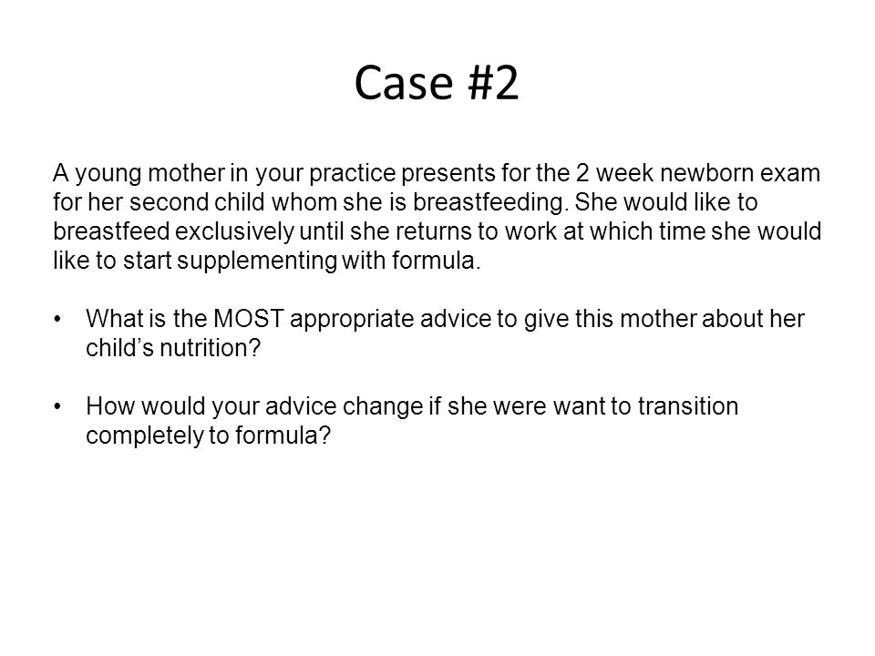 Case #2 A young mother in your practice presents for the 2 week newborn exam for her second child whom she is breastfeeding.