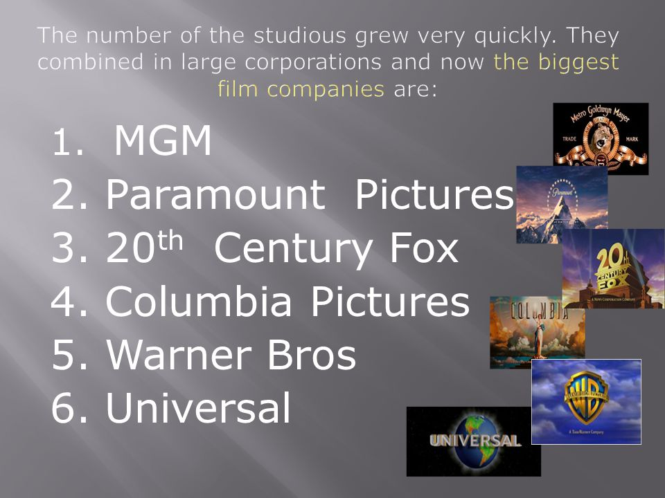1. MGM 2. Paramount Pictures 3. 20 th Century Fox 4. Columbia Pictures 5. Warner Bros 6. Universal