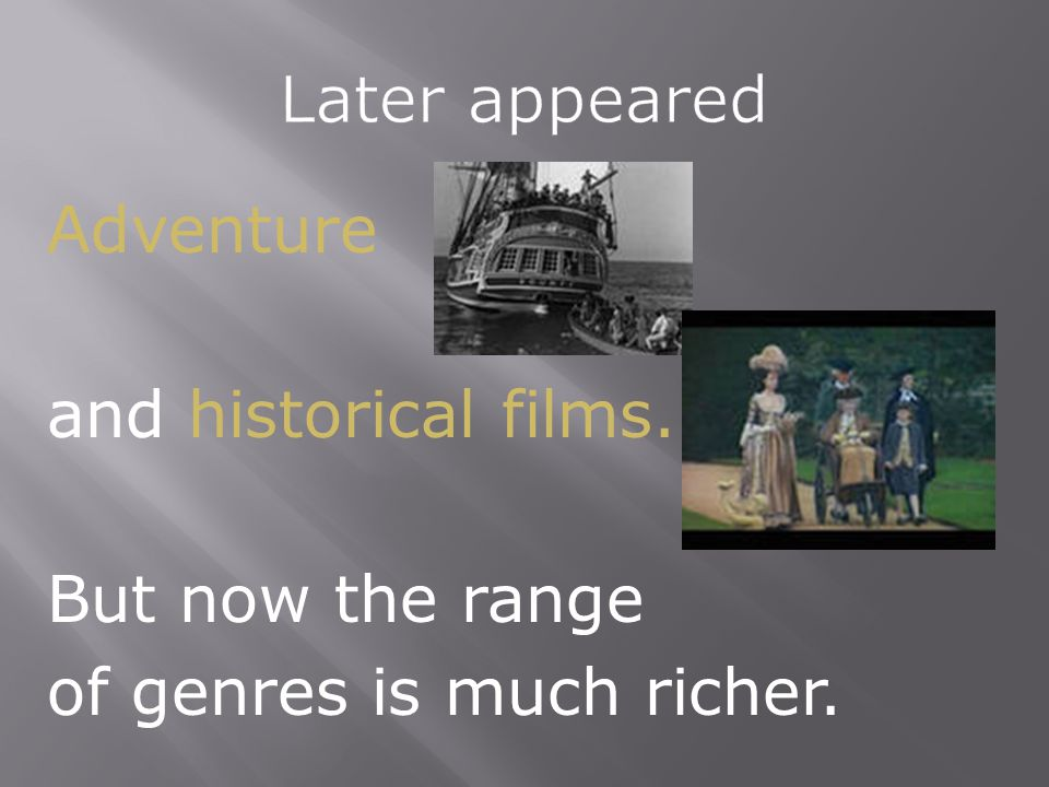 Adventure and historical films. But now the range of genres is much richer.