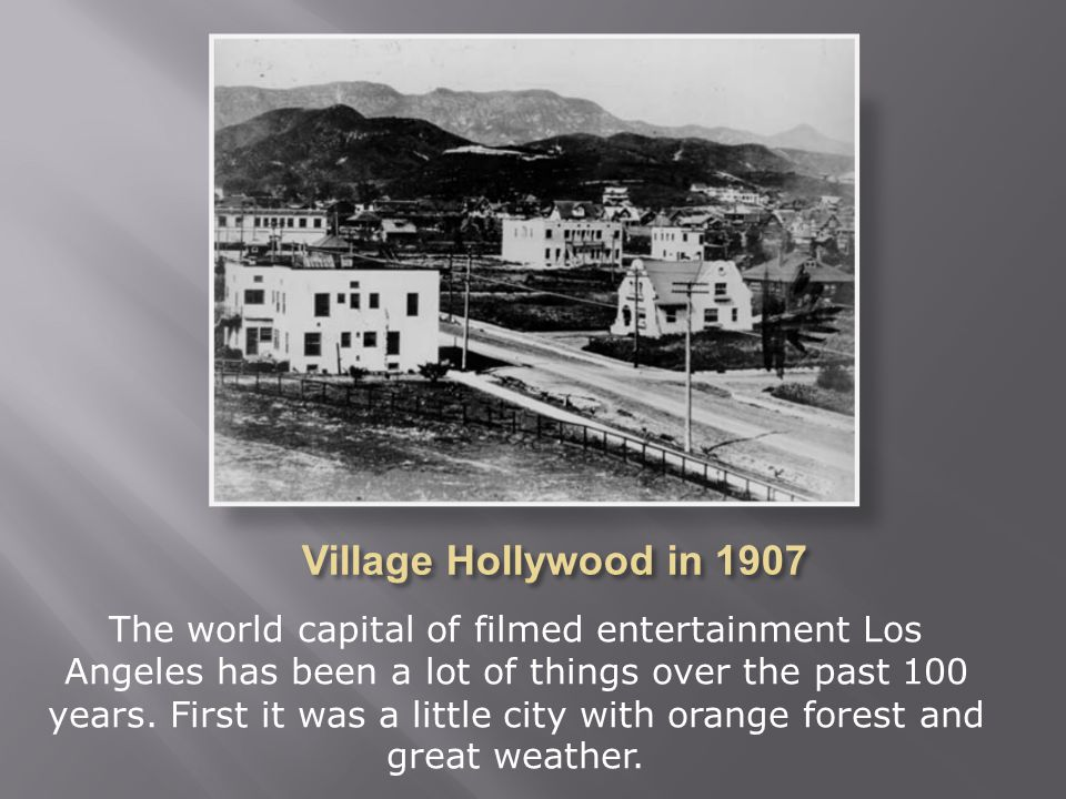 The world capital of filmed entertainment Los Angeles has been a lot of things over the past 100 years. First it was a little city with orange forest