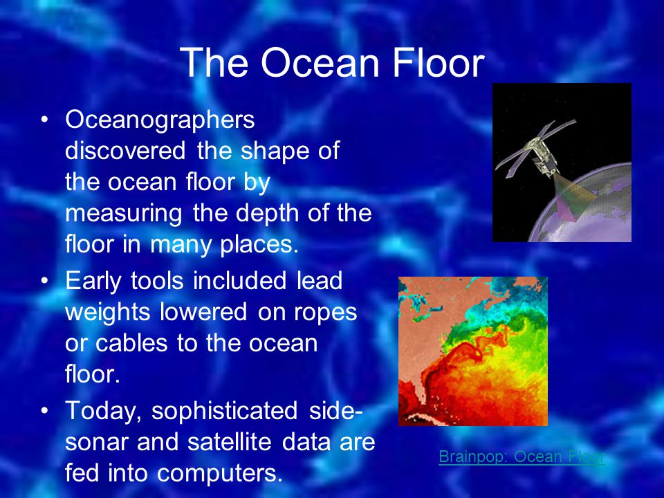 The Ocean Floor Oceanographers discovered the shape of the ocean floor by measuring the depth of the floor in many places.