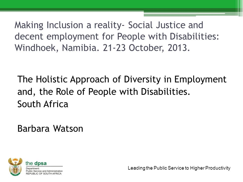 Leading the Public Service to Higher Productivity Making Inclusion a reality- Social Justice and decent employment for People with Disabilities: Windhoek, Namibia.
