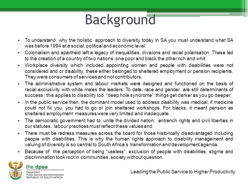 Leading the Public Service to Higher Productivity Situation analysis The situation of PWD reflects the same pattern as that of other historically disadvantaged groups with race and gender as determinants to access and opportunities.