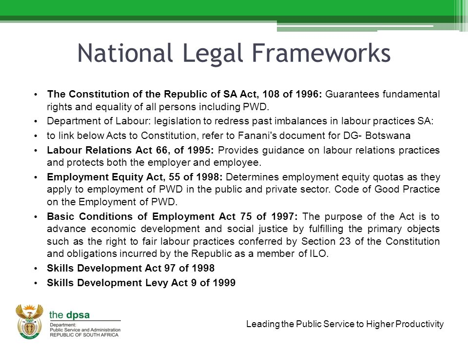 Leading the Public Service to Higher Productivity National Legal Frameworks The Constitution of the Republic of SA Act, 108 of 1996: Guarantees fundamental rights and equality of all persons including PWD.