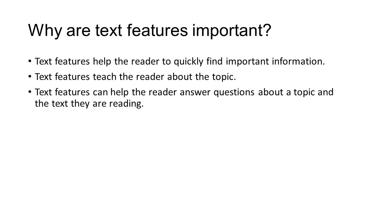 Why are text features important? Text features help the reader to quickly find important information. Text features teach the reader about the topic.
