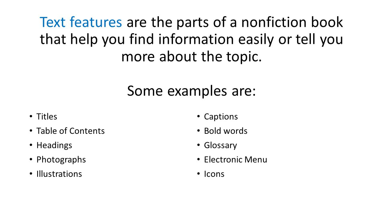 Text features are the parts of a nonfiction book that help you find information easily or tell you more about the topic. Some examples are: Titles Tab
