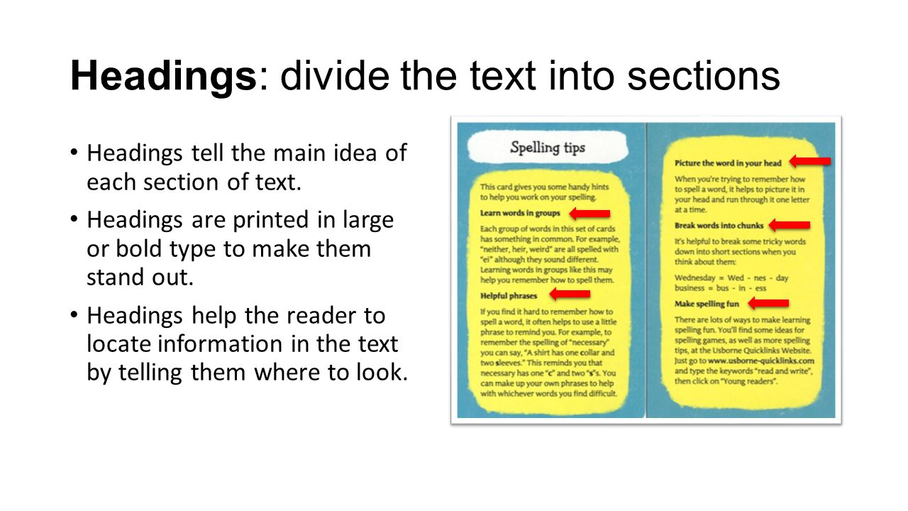 Headings: divide the text into sections Headings tell the main idea of each section of text. Headings are printed in large or bold type to make them s