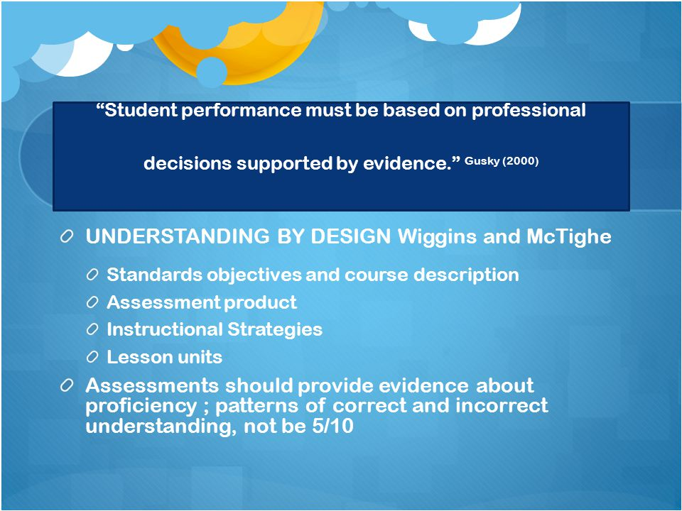 Student performance must be based on professional decisions supported by evidence. Gusky (2000) UNDERSTANDING BY DESIGN Wiggins and McTighe Standards objectives and course description Assessment product Instructional Strategies Lesson units Assessments should provide evidence about proficiency ; patterns of correct and incorrect understanding, not be 5/10