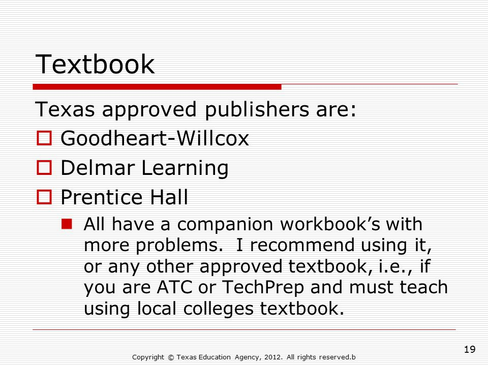 Textbook Texas approved publishers are:  Goodheart-Willcox  Delmar Learning  Prentice Hall All have a companion workbook's with more problems. I re