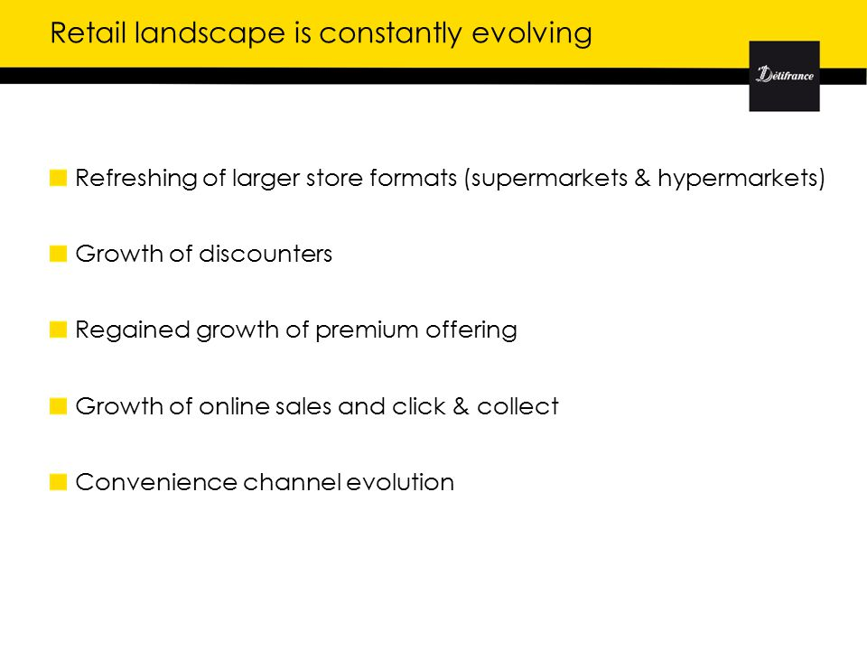 Retail landscape is constantly evolving Refreshing of larger store formats (supermarkets & hypermarkets) Growth of discounters Regained growth of premium offering Growth of online sales and click & collect Convenience channel evolution