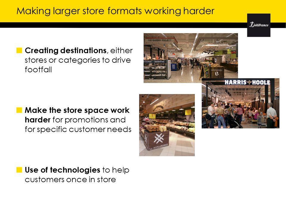 Making larger store formats working harder Creating destinations, either stores or categories to drive footfall Make the store space work harder for promotions and for specific customer needs Use of technologies to help customers once in store