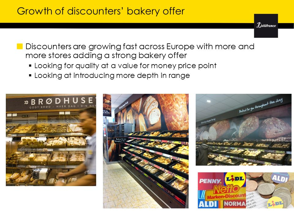 Growth of discounters' bakery offer Discounters are growing fast across Europe with more and more stores adding a strong bakery offer  Looking for quality at a value for money price point  Looking at introducing more depth in range