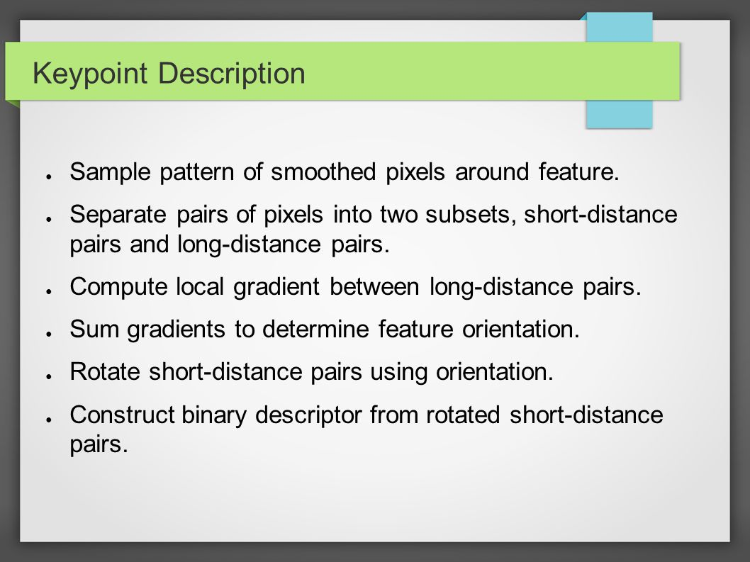 Keypoint Description ● Sample pattern of smoothed pixels around feature. ● Separate pairs of pixels into two subsets, short-distance pairs and long-di