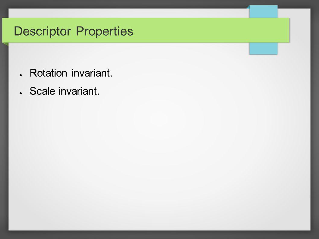 Descriptor Properties ● Rotation invariant. ● Scale invariant.