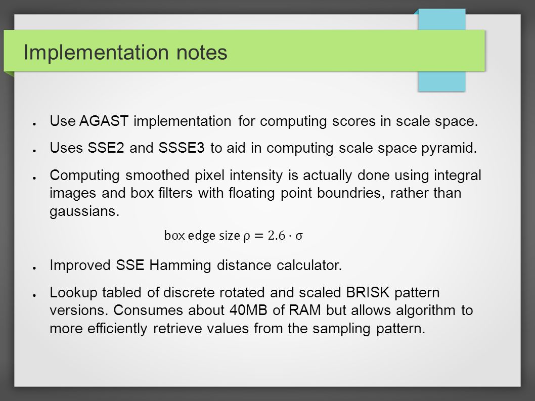 Implementation notes ● Use AGAST implementation for computing scores in scale space. ● Uses SSE2 and SSSE3 to aid in computing scale space pyramid. ●