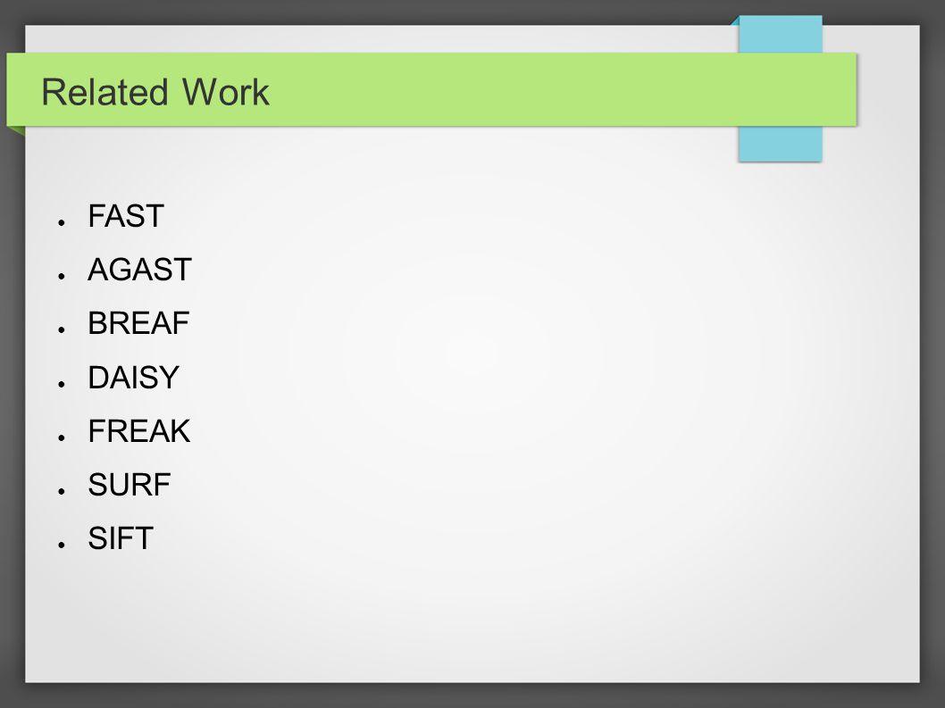 Related Work ● FAST ● AGAST ● BREAF ● DAISY ● FREAK ● SURF ● SIFT