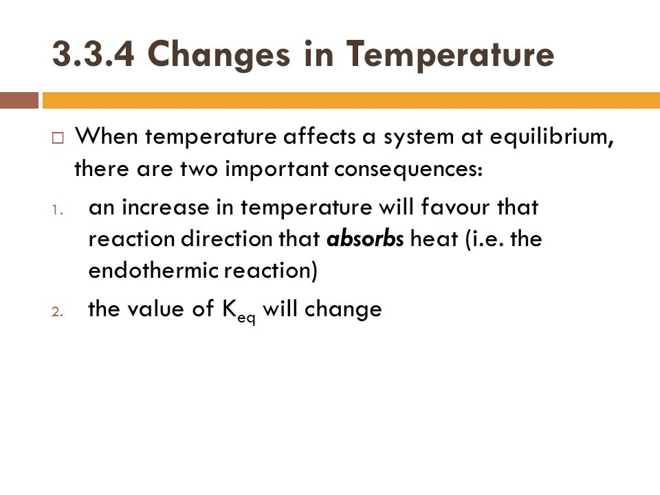 3.3.4 Changes in Temperature  When temperature affects a system at equilibrium, there are two important consequences: 1. an increase in temperature w