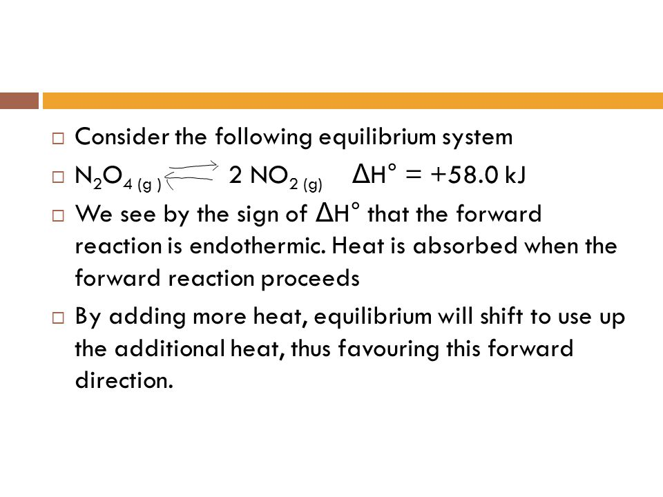  Consider the following equilibrium system  N 2 O 4 (g ) 2 NO 2 (g) Δ H° = +58.0 kJ  We see by the sign of Δ H° that the forward reaction is endoth