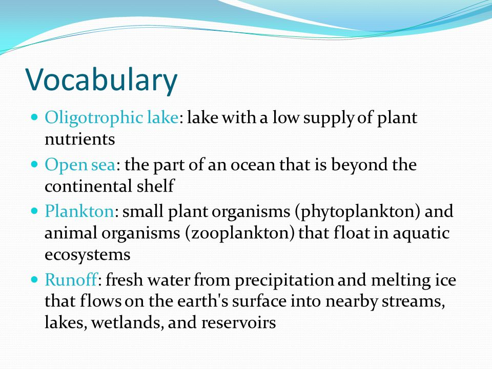 Vocabulary Oligotrophic lake: lake with a low supply of plant nutrients Open sea: the part of an ocean that is beyond the continental shelf Plankton: