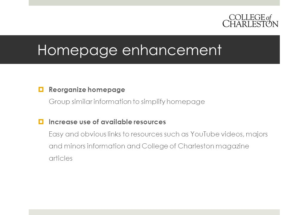 Homepage enhancement  Reorganize homepage Group similar information to simplify homepage  Increase use of available resources Easy and obvious links to resources such as YouTube videos, majors and minors information and College of Charleston magazine articles