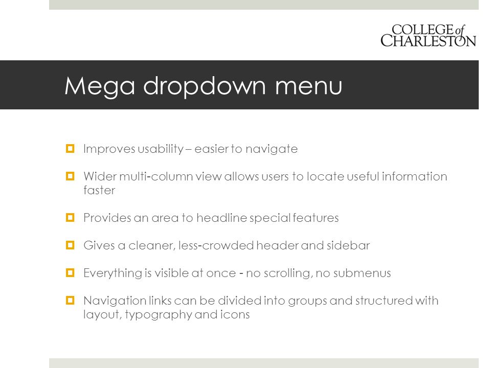 Mega dropdown menu  Improves usability – easier to navigate  Wider multi-column view allows users to locate useful information faster  Provides an area to headline special features  Gives a cleaner, less-crowded header and sidebar  Everything is visible at once - no scrolling, no submenus  Navigation links can be divided into groups and structured with layout, typography and icons