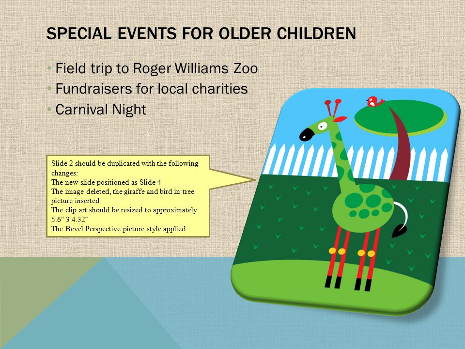 Field trip to Roger Williams Zoo Fundraisers for local charities Carnival Night SPECIAL EVENTS FOR OLDER CHILDREN Slide 2 should be duplicated with the following changes: The new slide positioned as Slide 4 The image deleted, the giraffe and bird in tree picture inserted The clip art should be resized to approximately 5.6 3 4.32 The Bevel Perspective picture style applied