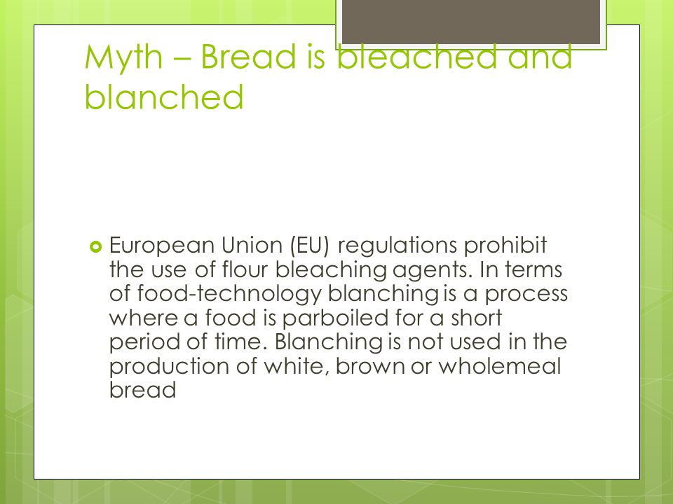 Myth – Bread is bleached and blanched  European Union (EU) regulations prohibit the use of flour bleaching agents.