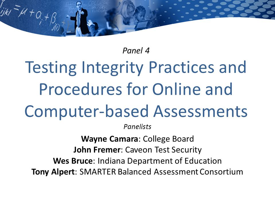 Panel 4 Testing Integrity Practices and Procedures for Online and Computer-based Assessments Panelists Wayne Camara: College Board John Fremer: Caveon Test Security Wes Bruce: Indiana Department of Education Tony Alpert: SMARTER Balanced Assessment Consortium
