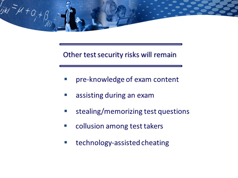  assisting during an exam  stealing/memorizing test questions  pre-knowledge of exam content  collusion among test takers  technology-assisted cheating Other test security risks will remain