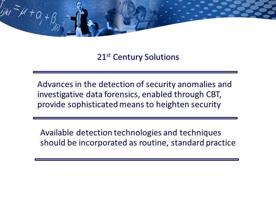 21 st Century Solutions Advances in the detection of security anomalies and investigative data forensics, enabled through CBT, provide sophisticated means to heighten security Available detection technologies and techniques should be incorporated as routine, standard practice
