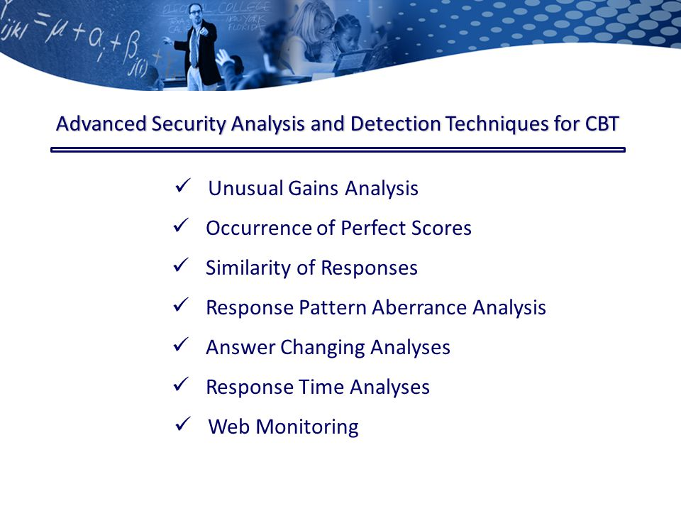 Unusual Gains Analysis Similarity of Responses Response Pattern Aberrance Analysis Response Time Analyses Web Monitoring Advanced Security Analysis and Detection Techniques for CBT Occurrence of Perfect Scores Answer Changing Analyses