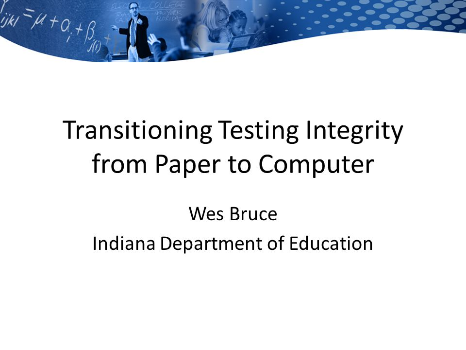 Transitioning Testing Integrity from Paper to Computer Wes Bruce Indiana Department of Education