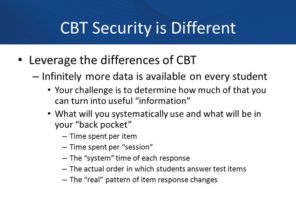 CBT Security is Different Leverage the differences of CBT – Infinitely more data is available on every student Your challenge is to determine how much of that you can turn into useful information What will you systematically use and what will be in your back pocket – Time spent per item – Time spent per session – The system time of each response – The actual order in which students answer test items – The real pattern of item response changes