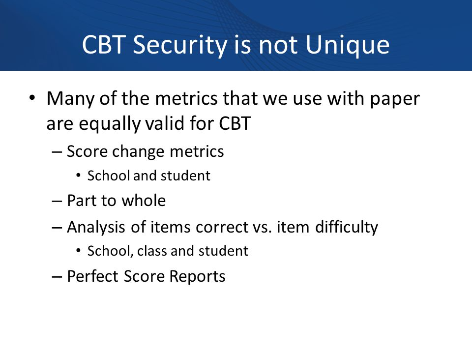 CBT Security is not Unique Many of the metrics that we use with paper are equally valid for CBT – Score change metrics School and student – Part to whole – Analysis of items correct vs.