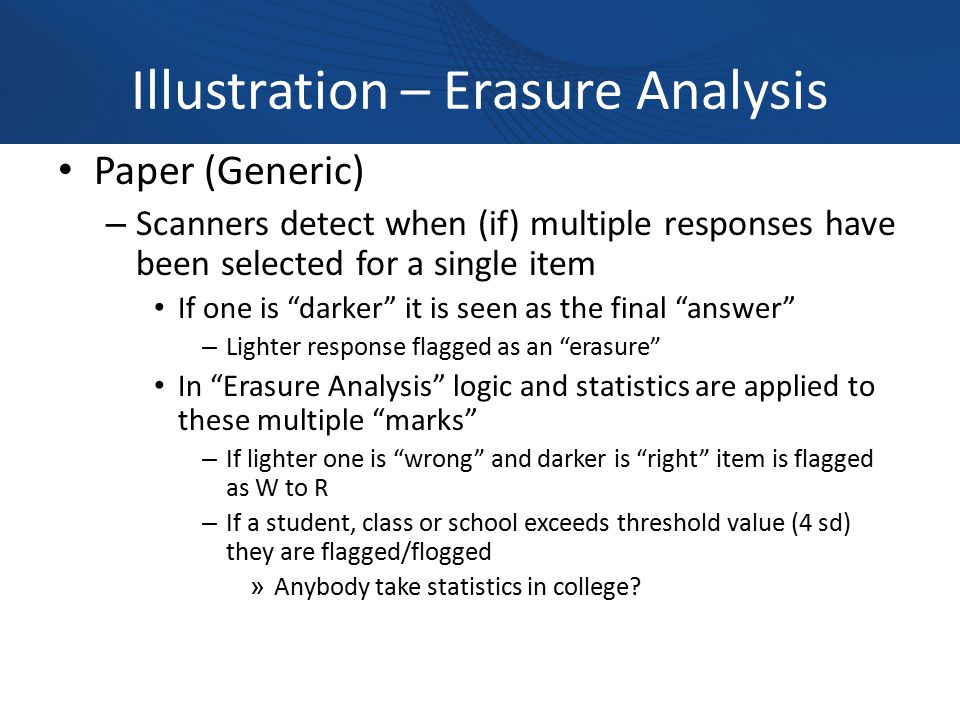 Illustration – Erasure Analysis Paper (Generic) – Scanners detect when (if) multiple responses have been selected for a single item If one is darker it is seen as the final answer – Lighter response flagged as an erasure In Erasure Analysis logic and statistics are applied to these multiple marks – If lighter one is wrong and darker is right item is flagged as W to R – If a student, class or school exceeds threshold value (4 sd) they are flagged/flogged » Anybody take statistics in college
