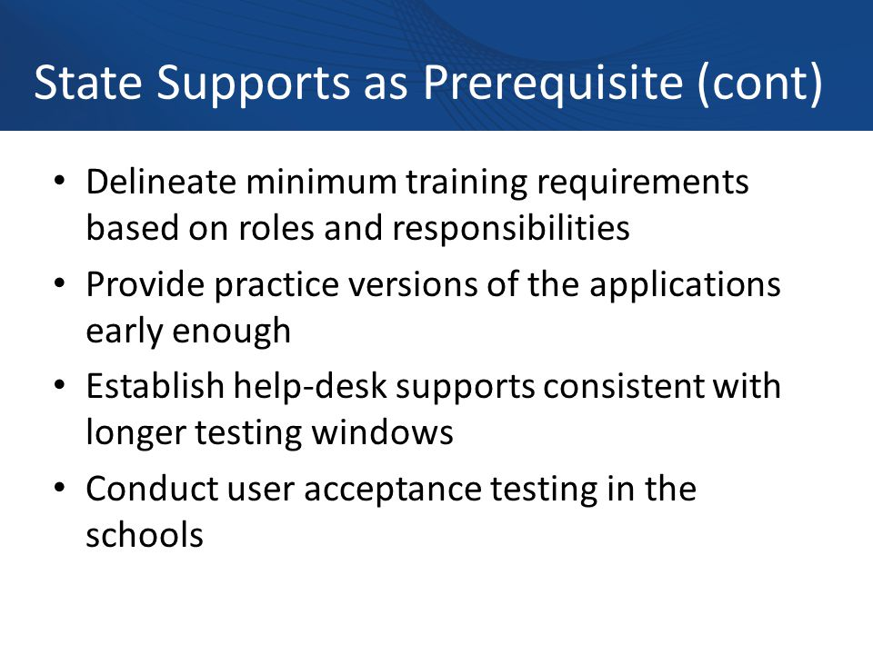 State Supports as Prerequisite (cont) Delineate minimum training requirements based on roles and responsibilities Provide practice versions of the applications early enough Establish help-desk supports consistent with longer testing windows Conduct user acceptance testing in the schools