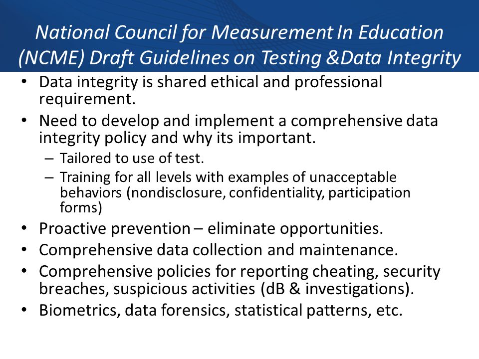 National Council for Measurement In Education (NCME) Draft Guidelines on Testing &Data Integrity Data integrity is shared ethical and professional requirement.
