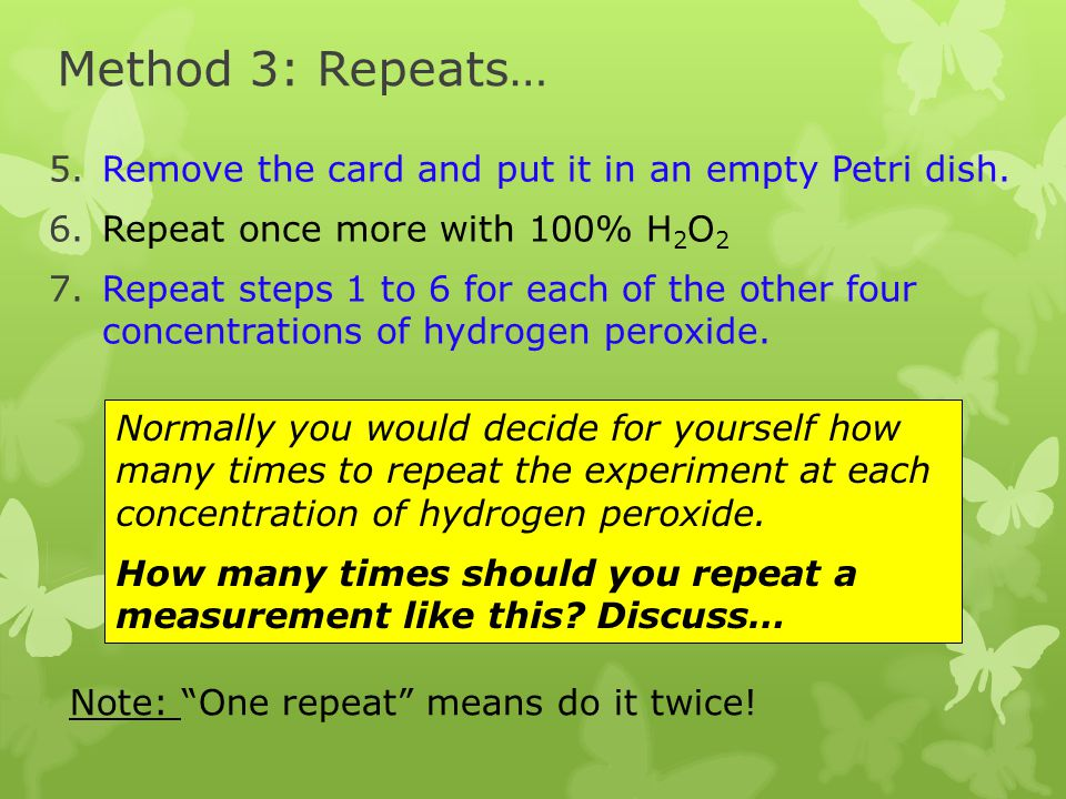 Method 3: Repeats… 5.Remove the card and put it in an empty Petri dish. 6.Repeat once more with 100% H 2 O 2 7.Repeat steps 1 to 6 for each of the oth