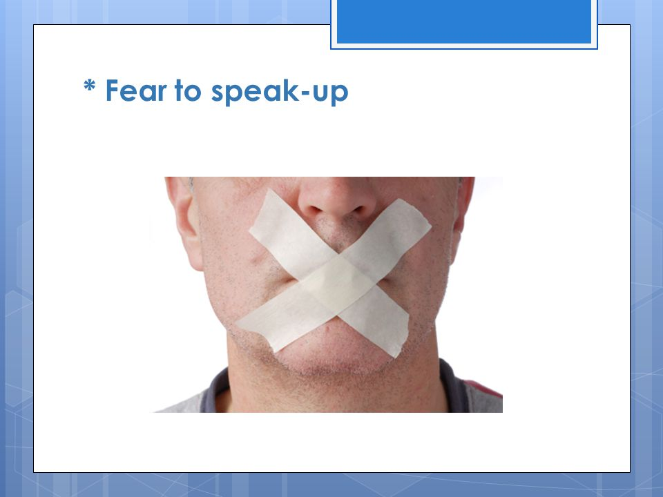 * Fear to speak-up