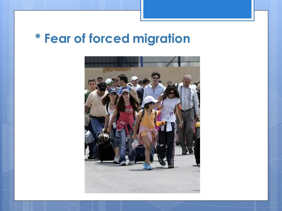 * Fear of forced migration